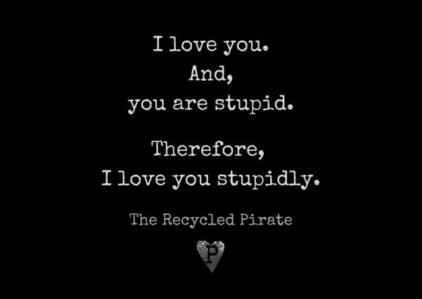 I love you and you are stupid. Therefore I love you stupidly recycled paper postcard by The Recycled Pirate